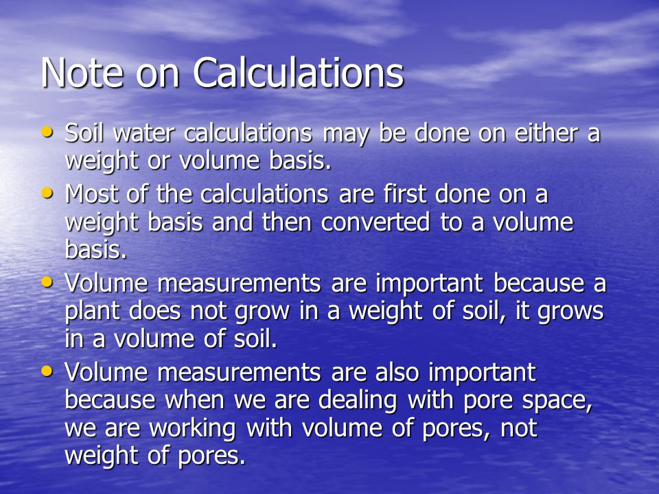 Note on Calculations Soil water calculations may be done on either a weight or volume basis.