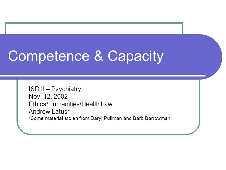 Objectives Define competence and capacity Discuss their ethical and legal significance Consider how they apply in hard cases