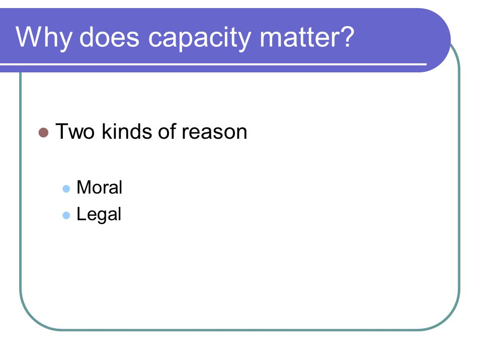 Moral Reason #1: The Importance of Consent Capable patients are, by definition, able to give informed consent to treatment The importance of informed consent is supported both by The principle of autonomy – respect for persons requires respecting their informed decisions The principles of beneficence/non-maleficence – generally, an informed patients is a good judge of what broad sort of treatment is in his/her best interest