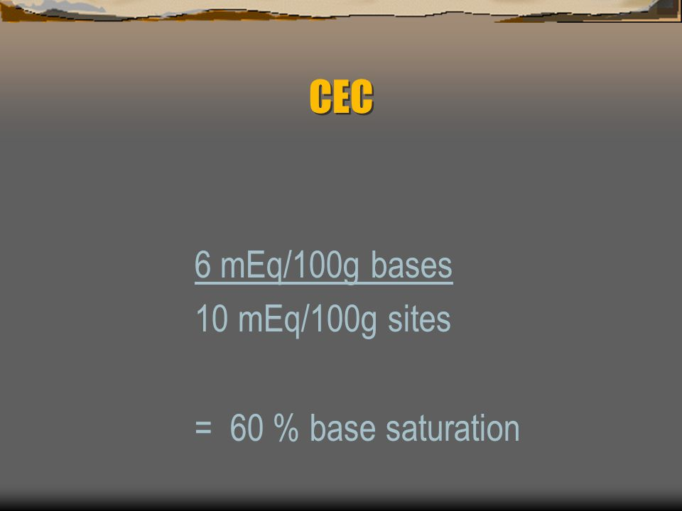 CEC Example: A soil with CEC of 10 mEq/100g has 6 mEq/100g of bases (Ca, Mg, K, Na) occupying exchange sites What is the percent base saturation of the soil?