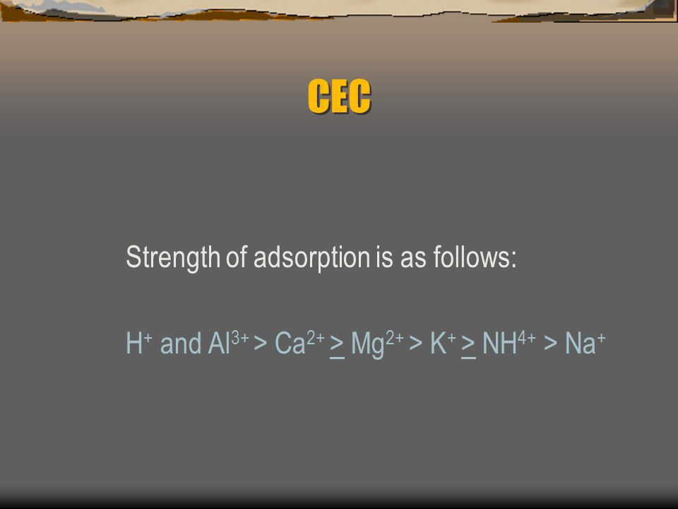 CEC Cation Exchange is determined by: 1) strength of adsorption 2) law of mass