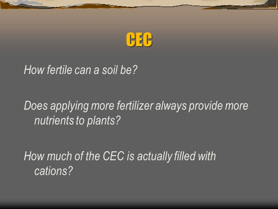 CEC may range from: 2.0 mEq/100g for sand to > 50 mEq/100g for some clays and humus 100-300 mEq/100g under certain soil conditions