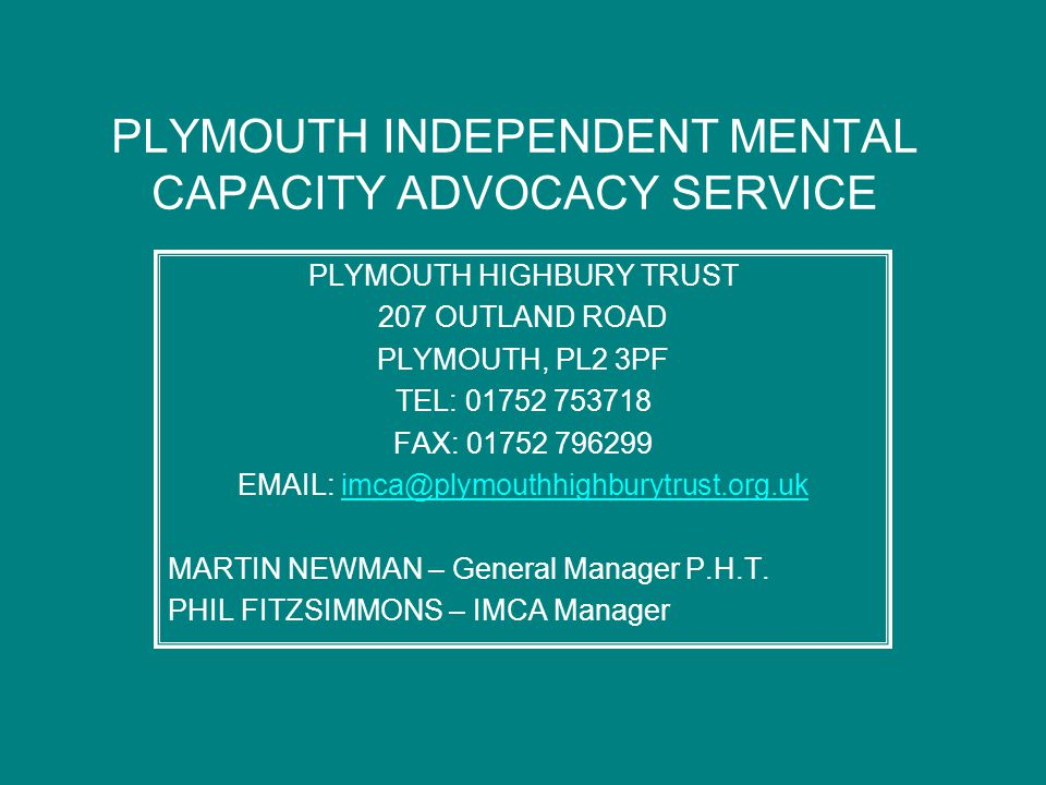PLYMOUTH INDEPENDENT MENTAL CAPACITY ADVOCACY SERVICE PLYMOUTH HIGHBURY TRUST 207 OUTLAND ROAD PLYMOUTH, PL2 3PF TEL: 01752 753718 FAX: 01752 796299 E