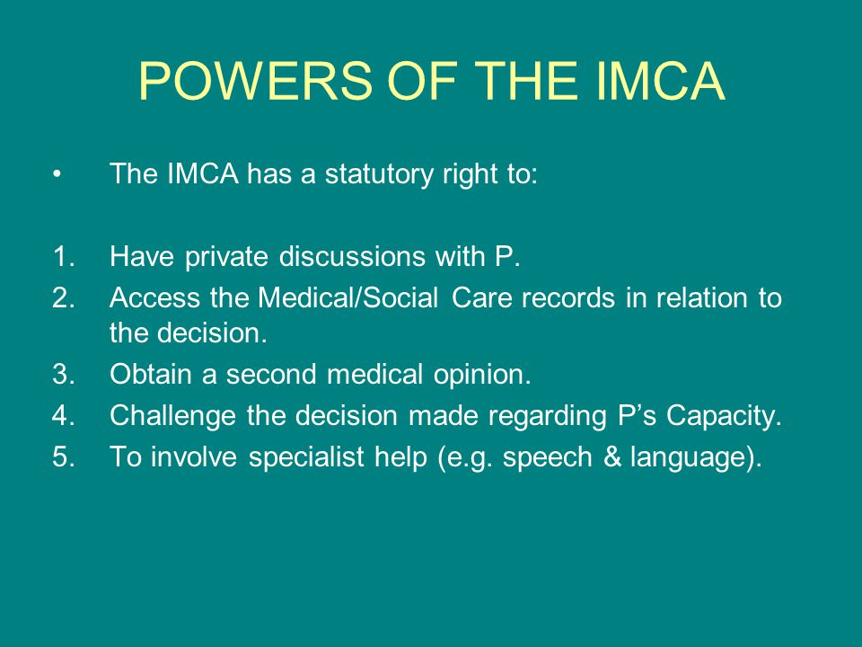 POWERS OF THE IMCA The IMCA has a statutory right to: 1.Have private discussions with P. 2.Access the Medical/Social Care records in relation to the d