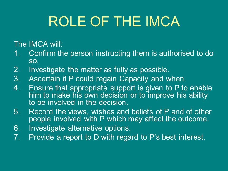 ROLE OF THE IMCA The IMCA will: 1.Confirm the person instructing them is authorised to do so. 2.Investigate the matter as fully as possible. 3.Ascerta