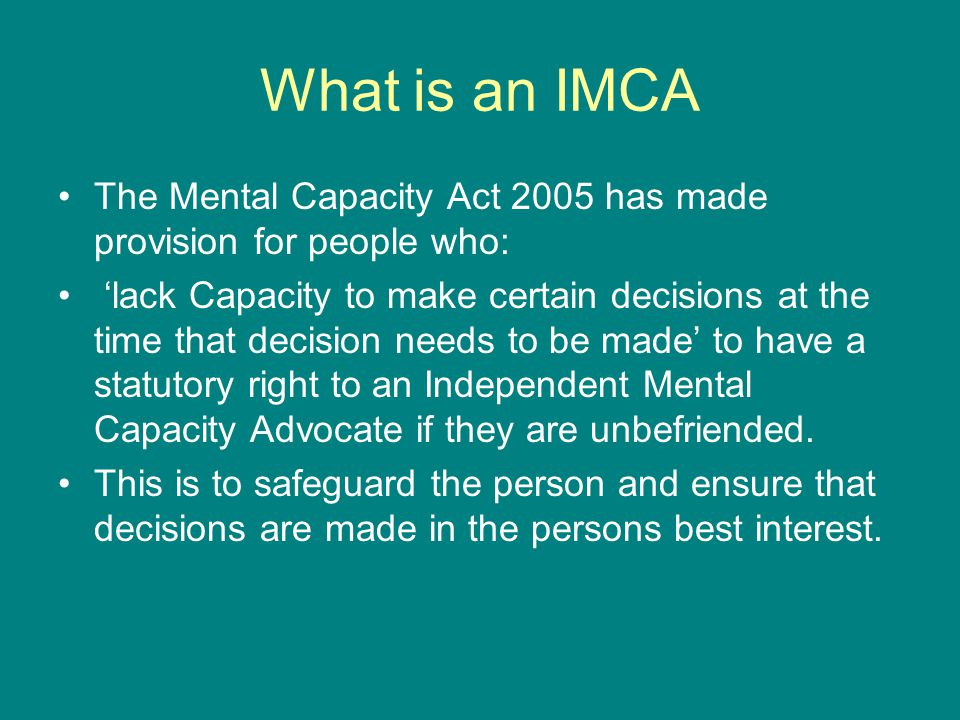 What is an IMCA The Mental Capacity Act 2005 has made provision for people who: lack Capacity to make certain decisions at the time that decision need