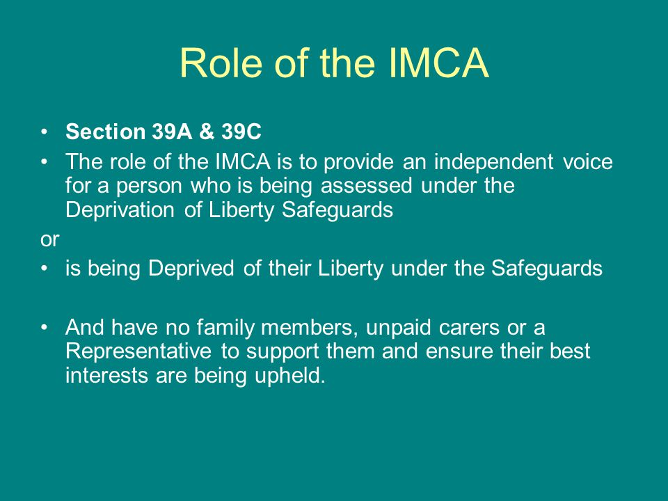 Role of the IMCA Section 39A & 39C The role of the IMCA is to provide an independent voice for a person who is being assessed under the Deprivation of