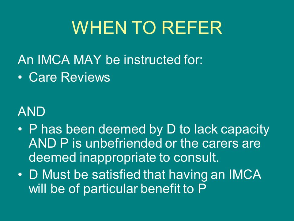 WHEN TO REFER An IMCA MAY be instructed for: Care Reviews AND P has been deemed by D to lack capacity AND P is unbefriended or the carers are deemed i