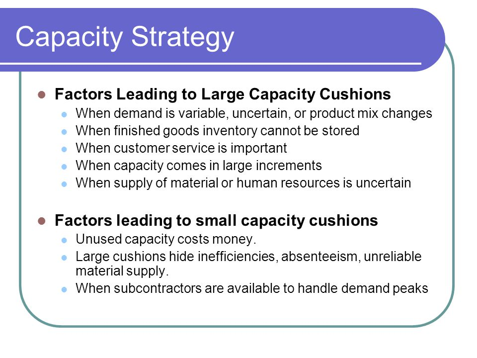 Capacity strategy Sizing capacity cushions Average utilization rates near 100% indicate: Need to increase capacity Poor customer service or declining