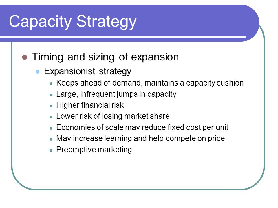 Capacity Strategy Factors Leading to Large Capacity Cushions When demand is variable, uncertain, or product mix changes When finished goods inventory