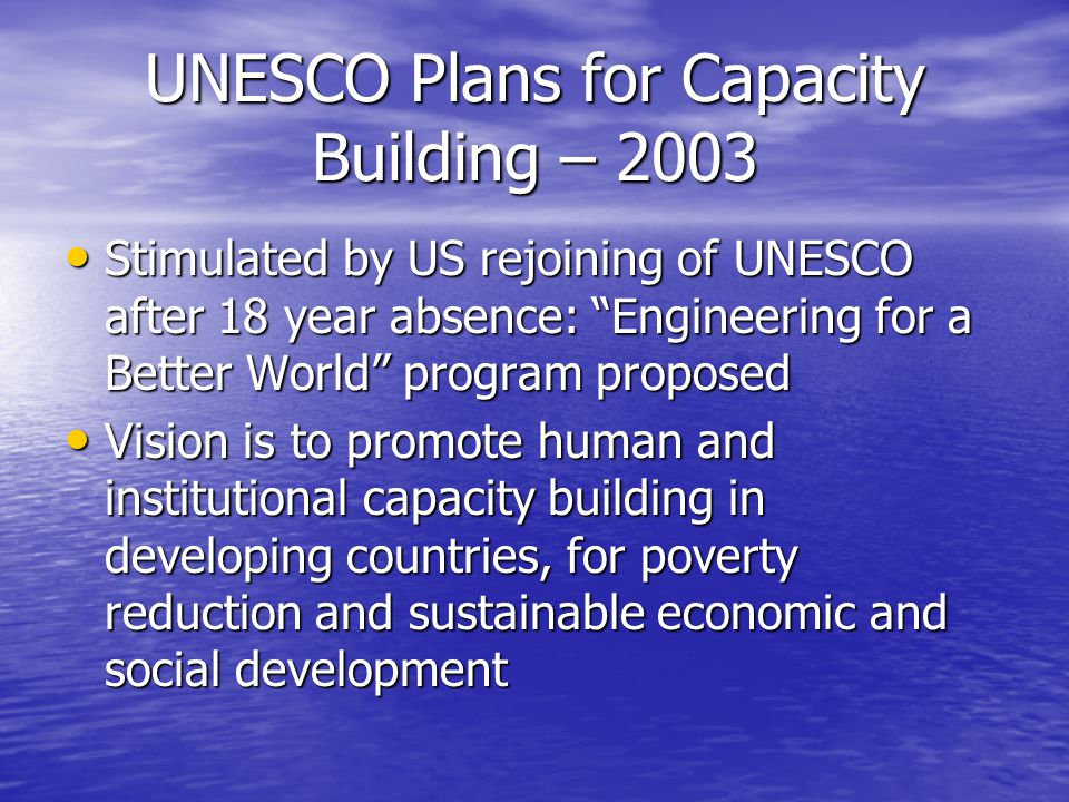 UNESCO Plans for Capacity Building – 2003 Stimulated by US rejoining of UNESCO after 18 year absence: Engineering for a Better World program proposed Stimulated by US rejoining of UNESCO after 18 year absence: Engineering for a Better World program proposed Vision is to promote human and institutional capacity building in developing countries, for poverty reduction and sustainable economic and social development Vision is to promote human and institutional capacity building in developing countries, for poverty reduction and sustainable economic and social development