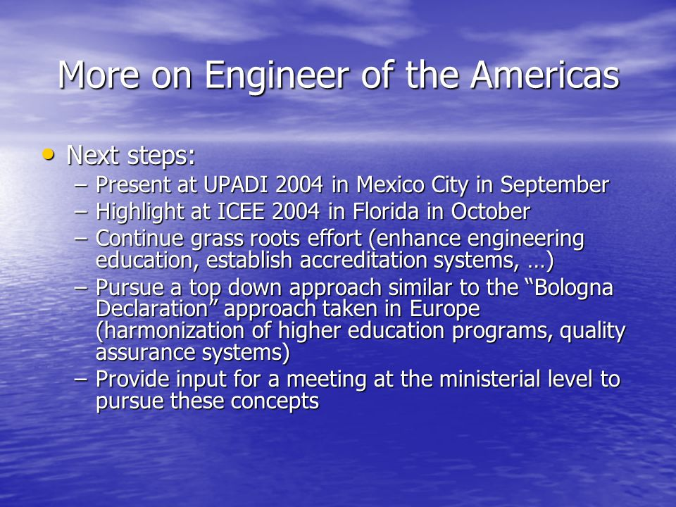 More on Engineer of the Americas Next steps: Next steps: –Present at UPADI 2004 in Mexico City in September –Highlight at ICEE 2004 in Florida in October –Continue grass roots effort (enhance engineering education, establish accreditation systems, …) –Pursue a top down approach similar to the Bologna Declaration approach taken in Europe (harmonization of higher education programs, quality assurance systems) –Provide input for a meeting at the ministerial level to pursue these concepts