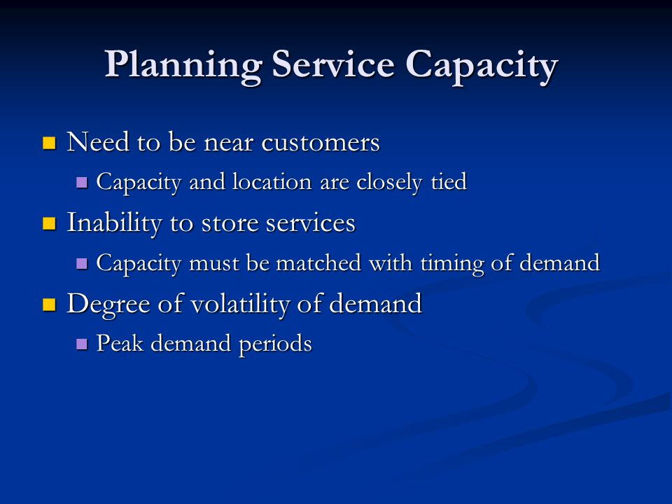 Need to be near customers Need to be near customers Capacity and location are closely tied Capacity and location are closely tied Inability to store services Inability to store services Capacity must be matched with timing of demand Capacity must be matched with timing of demand Degree of volatility of demand Degree of volatility of demand Peak demand periods Peak demand periods Planning Service Capacity
