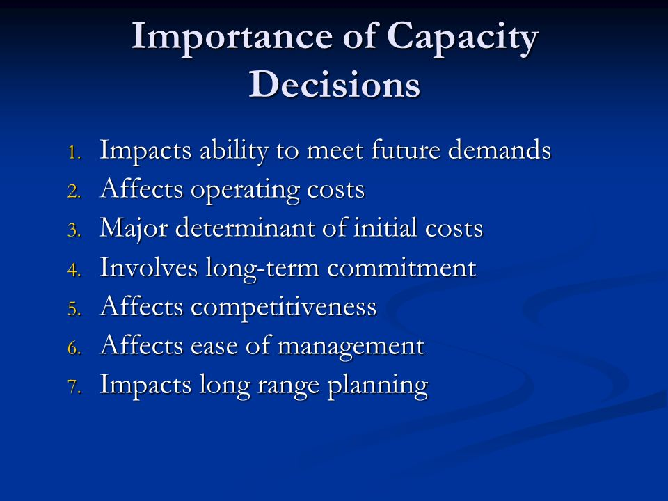 1.Impacts ability to meet future demands 2. Affects operating costs 3.