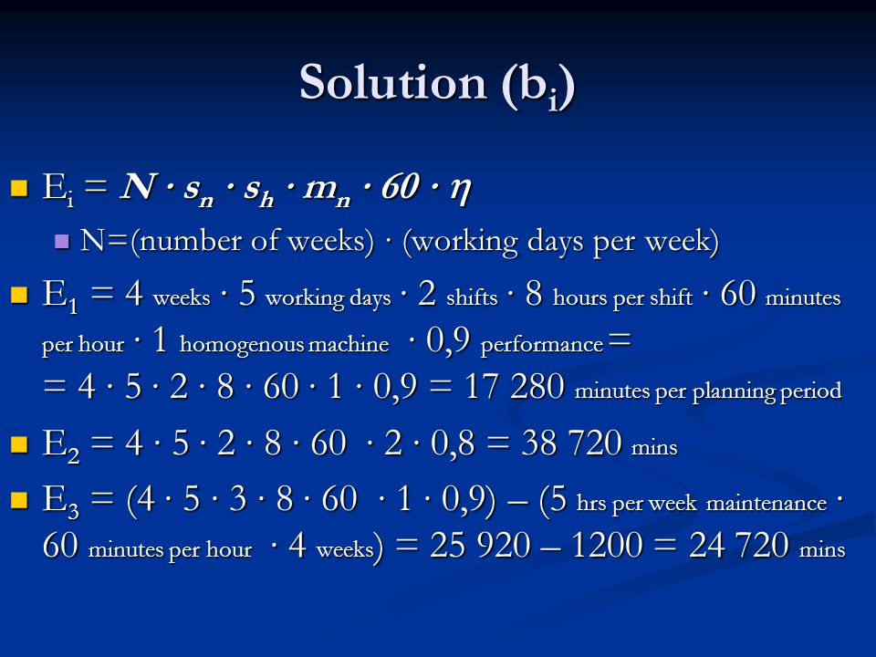 Solution (b i ) E i = N s n s h m n 60 E i = N s n s h m n 60 N=(number of weeks) (working days per week) N=(number of weeks) (working days per week) E 1 = 4 weeks 5 working days 2 shifts 8 hours per shift 60 minutes per hour 1 homogenous machine 0,9 performance = = 4 5 2 8 60 1 0,9 = 17 280 minutes per planning period E 1 = 4 weeks 5 working days 2 shifts 8 hours per shift 60 minutes per hour 1 homogenous machine 0,9 performance = = 4 5 2 8 60 1 0,9 = 17 280 minutes per planning period E 2 = 4 5 2 8 60 2 0,8 = 38 720 mins E 2 = 4 5 2 8 60 2 0,8 = 38 720 mins E 3 = (4 5 3 8 60 1 0,9) – (5 hrs per week maintenance 60 minutes per hour 4 weeks ) = 25 920 – 1200 = 24 720 mins E 3 = (4 5 3 8 60 1 0,9) – (5 hrs per week maintenance 60 minutes per hour 4 weeks ) = 25 920 – 1200 = 24 720 mins