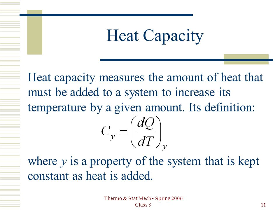 Thermo & Stat Mech - Spring 2006 Class 311 Heat Capacity Heat capacity measures the amount of heat that must be added to a system to increase its temp
