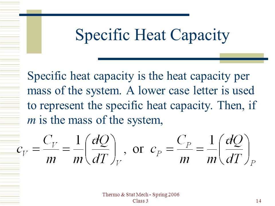 Thermo & Stat Mech - Spring 2006 Class 314 Specific Heat Capacity Specific heat capacity is the heat capacity per mass of the system. A lower case let