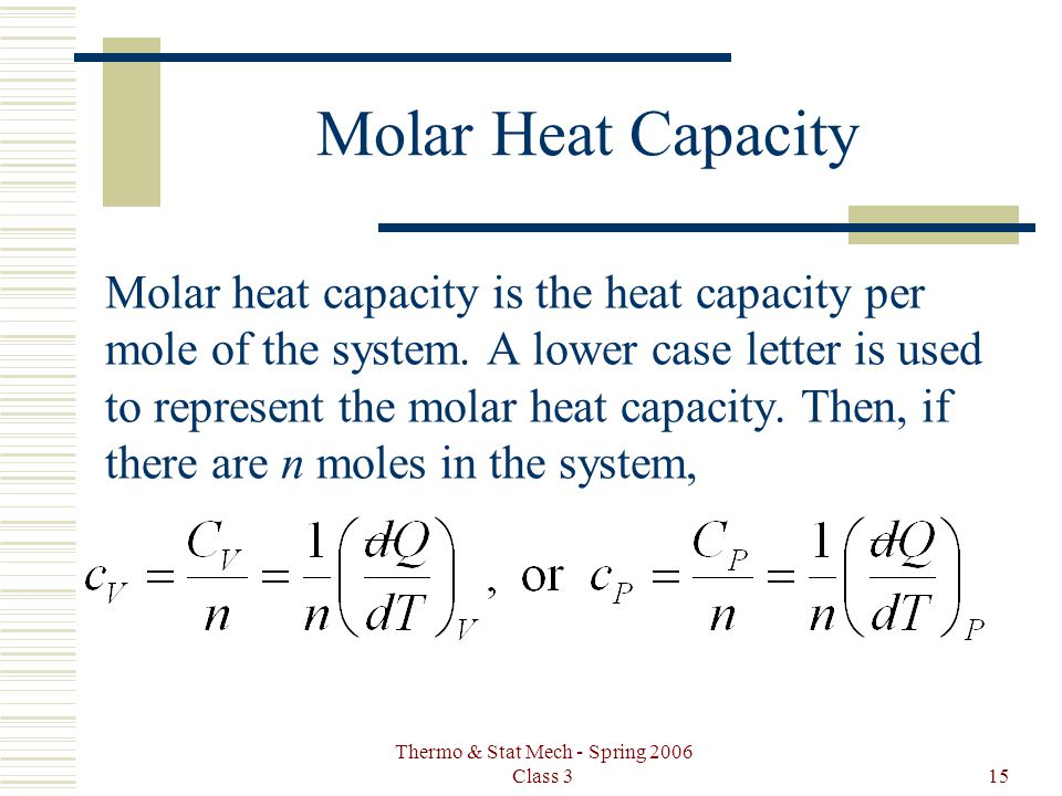 Thermo & Stat Mech - Spring 2006 Class 315 Molar Heat Capacity Molar heat capacity is the heat capacity per mole of the system. A lower case letter is