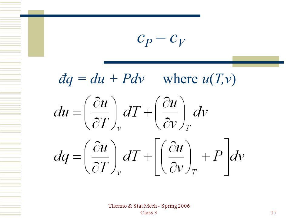 Thermo & Stat Mech - Spring 2006 Class 317 c P – c V đq = du + Pdv where u(T,v)