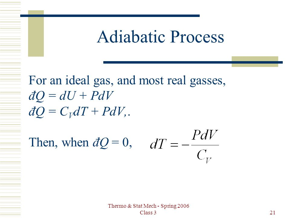 Thermo & Stat Mech - Spring 2006 Class 321 Adiabatic Process For an ideal gas, and most real gasses, đQ = dU + PdV đQ = C V dT + PdV,.