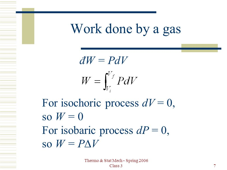 Thermo & Stat Mech - Spring 2006 Class 37 Work done by a gas For isochoric process dV = 0, so W = 0 For isobaric process dP = 0, so W = P V đW = PdV