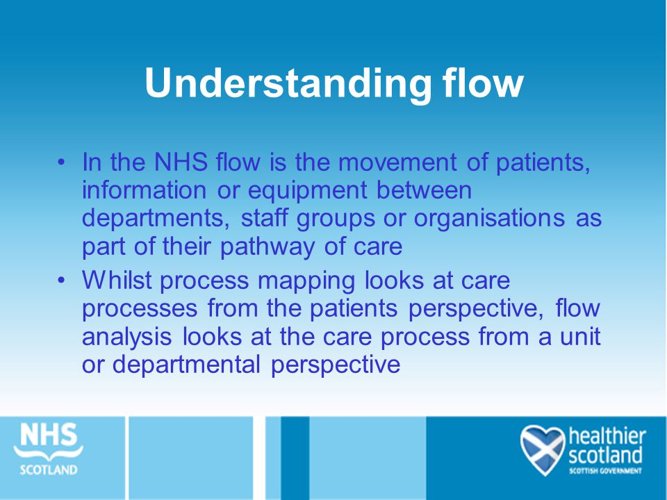 Understanding flow In the NHS flow is the movement of patients, information or equipment between departments, staff groups or organisations as part of their pathway of care Whilst process mapping looks at care processes from the patients perspective, flow analysis looks at the care process from a unit or departmental perspective