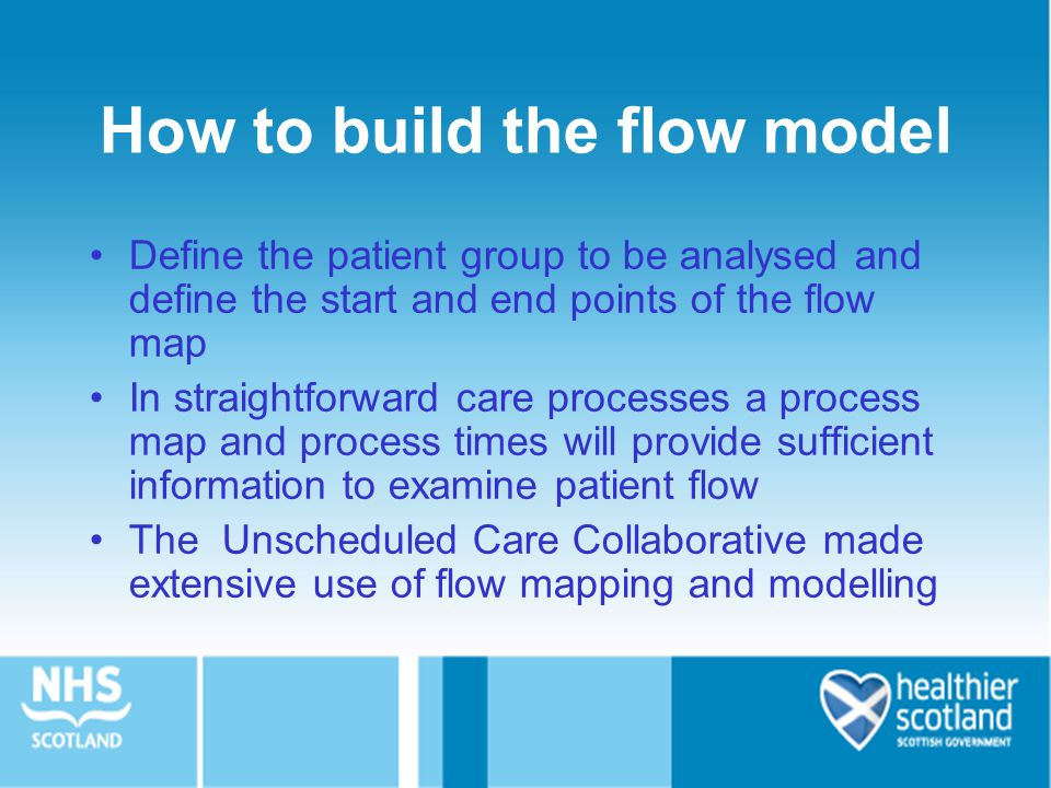 How to build the flow model Define the patient group to be analysed and define the start and end points of the flow map In straightforward care processes a process map and process times will provide sufficient information to examine patient flow The Unscheduled Care Collaborative made extensive use of flow mapping and modelling