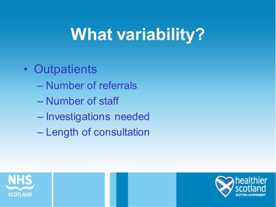 What variability? Outpatients –Number of referrals –Number of staff –Investigations needed –Length of consultation
