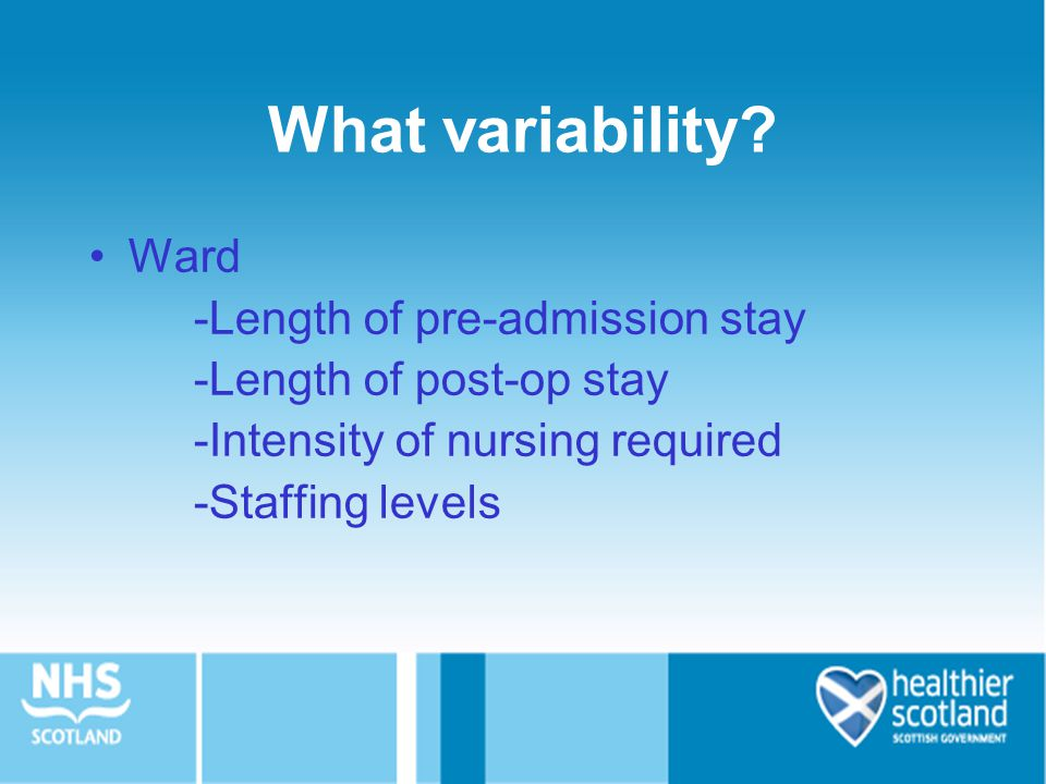 What variability? Ward -Length of pre-admission stay -Length of post-op stay -Intensity of nursing required -Staffing levels