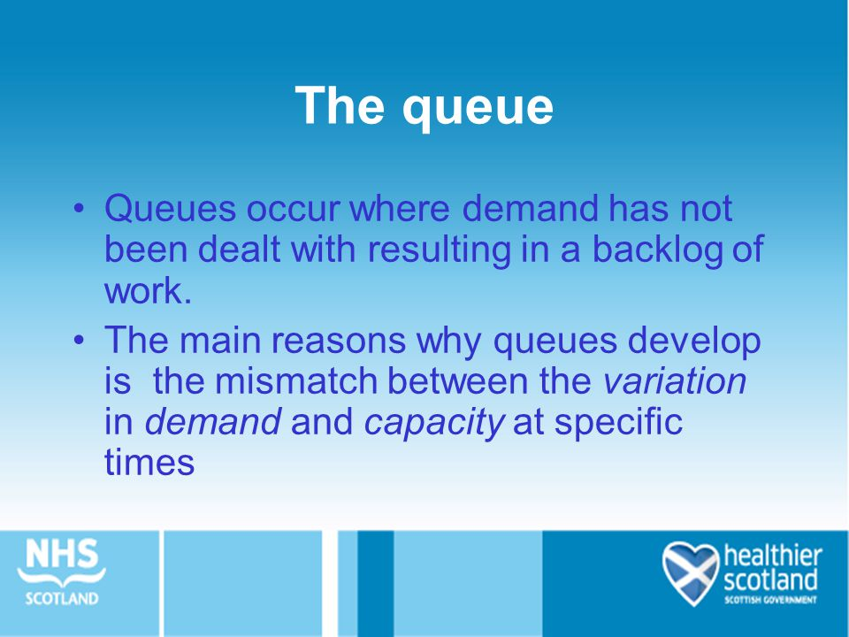 The queue Queues occur where demand has not been dealt with resulting in a backlog of work. The main reasons why queues develop is the mismatch betwee