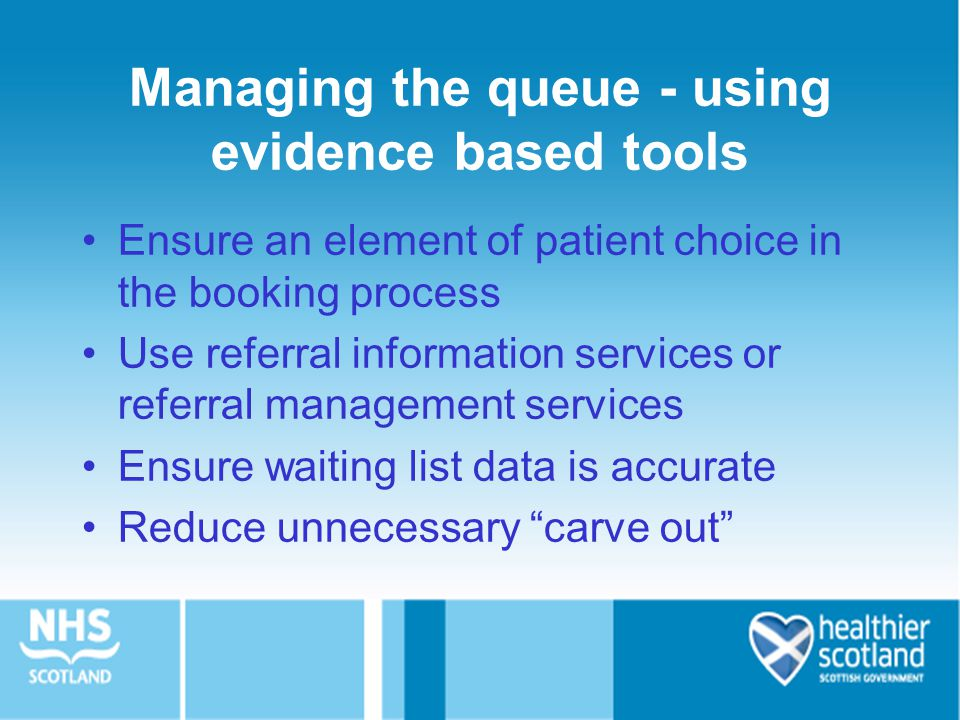 Managing the queue - using evidence based tools Ensure an element of patient choice in the booking process Use referral information services or referral management services Ensure waiting list data is accurate Reduce unnecessary carve out