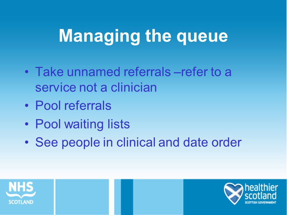 Managing the queue Take unnamed referrals –refer to a service not a clinician Pool referrals Pool waiting lists See people in clinical and date order