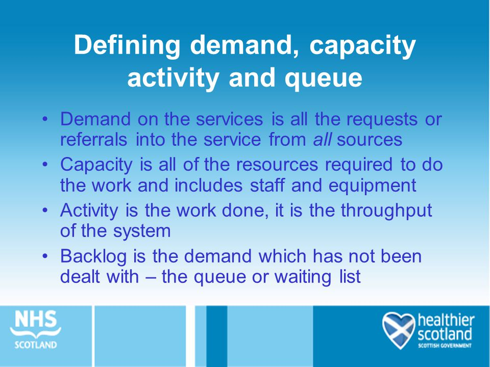 Defining demand, capacity activity and queue Demand on the services is all the requests or referrals into the service from all sources Capacity is all of the resources required to do the work and includes staff and equipment Activity is the work done, it is the throughput of the system Backlog is the demand which has not been dealt with – the queue or waiting list