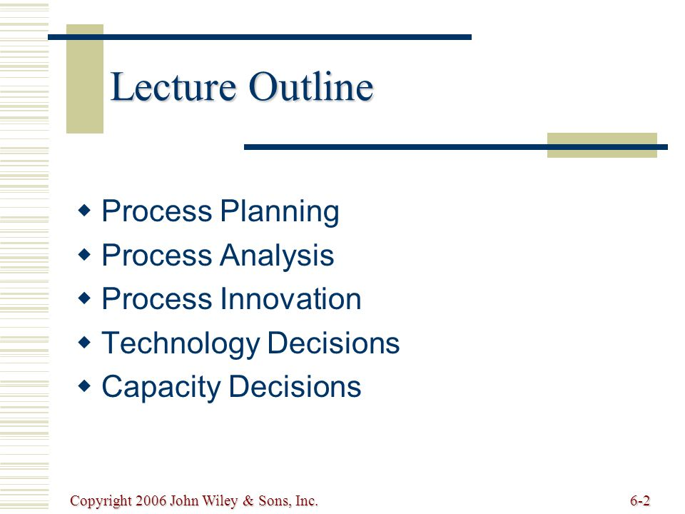 Copyright 2006 John Wiley & Sons, Inc.6-2 Lecture Outline Process Planning Process Analysis Process Innovation Technology Decisions Capacity Decisions