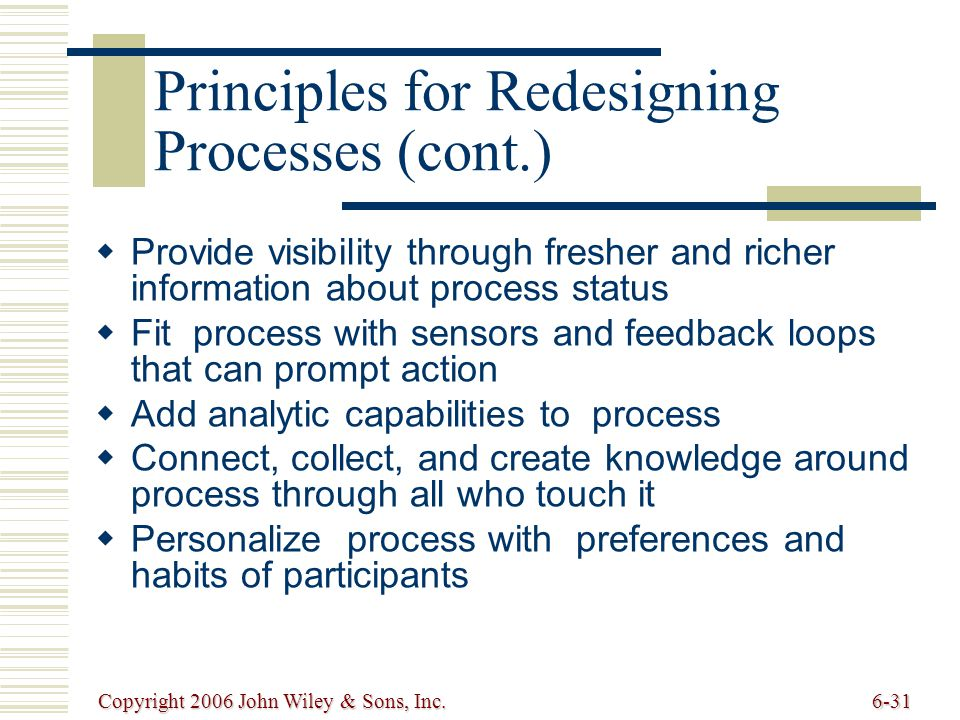 Copyright 2006 John Wiley & Sons, Inc.6-31 Principles for Redesigning Processes (cont.) Provide visibility through fresher and richer information about process status Fit process with sensors and feedback loops that can prompt action Add analytic capabilities to process Connect, collect, and create knowledge around process through all who touch it Personalize process with preferences and habits of participants