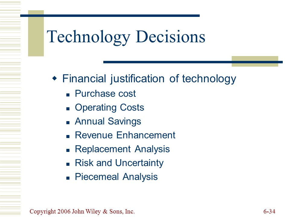 Copyright 2006 John Wiley & Sons, Inc.6-34 Technology Decisions Financial justification of technology Purchase cost Operating Costs Annual Savings Revenue Enhancement Replacement Analysis Risk and Uncertainty Piecemeal Analysis