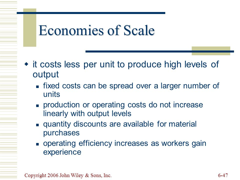 Copyright 2006 John Wiley & Sons, Inc.6-47 Economies of Scale it costs less per unit to produce high levels of output fixed costs can be spread over a larger number of units production or operating costs do not increase linearly with output levels quantity discounts are available for material purchases operating efficiency increases as workers gain experience
