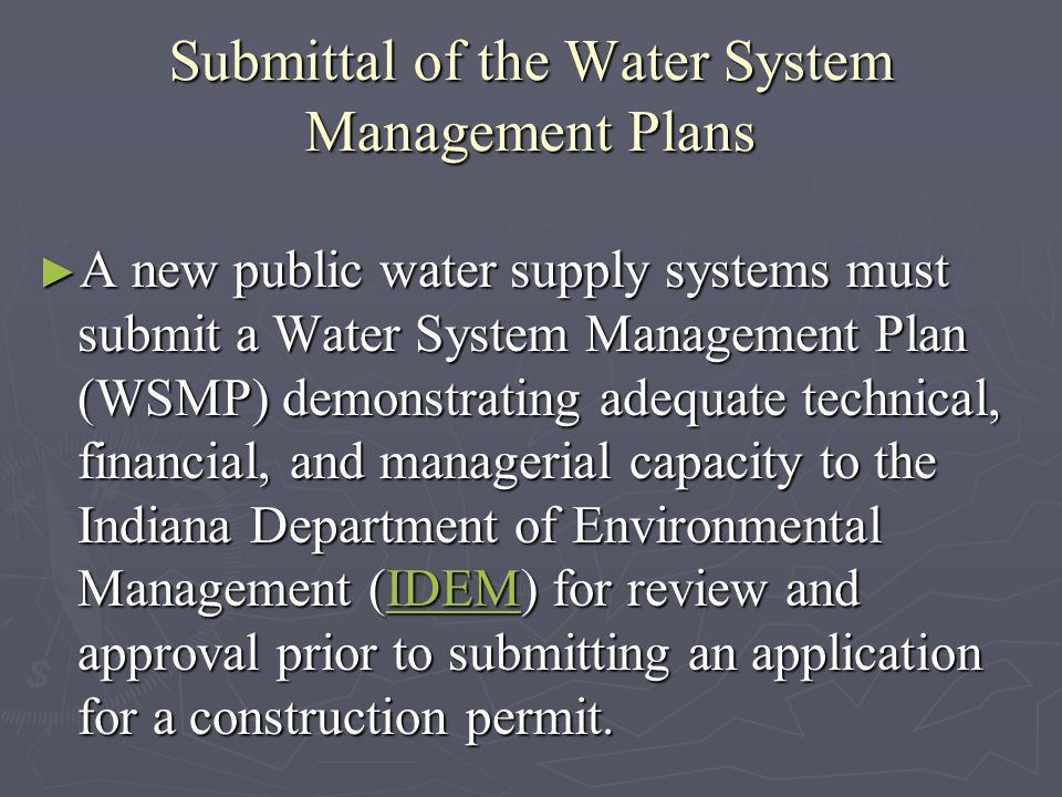 Submittal of the Water System Management Plans A new public water supply systems must submit a Water System Management Plan (WSMP) demonstrating adequate technical, financial, and managerial capacity to the Indiana Department of Environmental Management (IDEM) for review and approval prior to submitting an application for a construction permit.