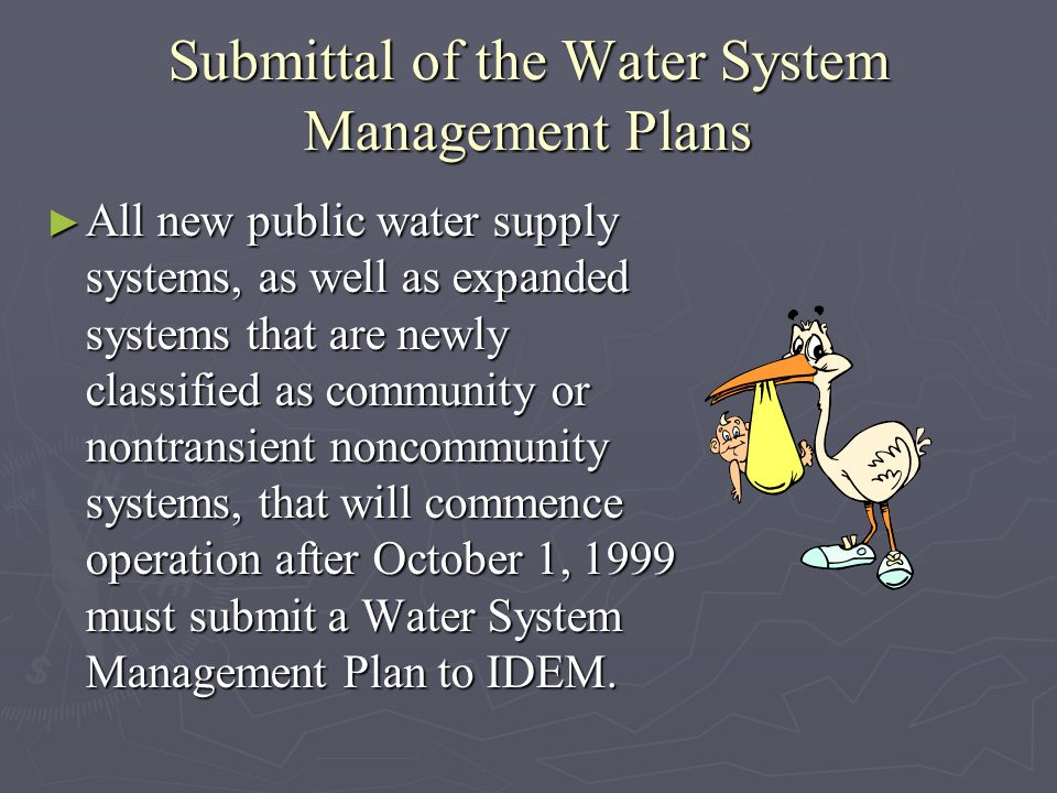 Submittal of the Water System Management Plans All new public water supply systems, as well as expanded systems that are newly classified as community or nontransient noncommunity systems, that will commence operation after October 1, 1999 must submit a Water System Management Plan to IDEM.