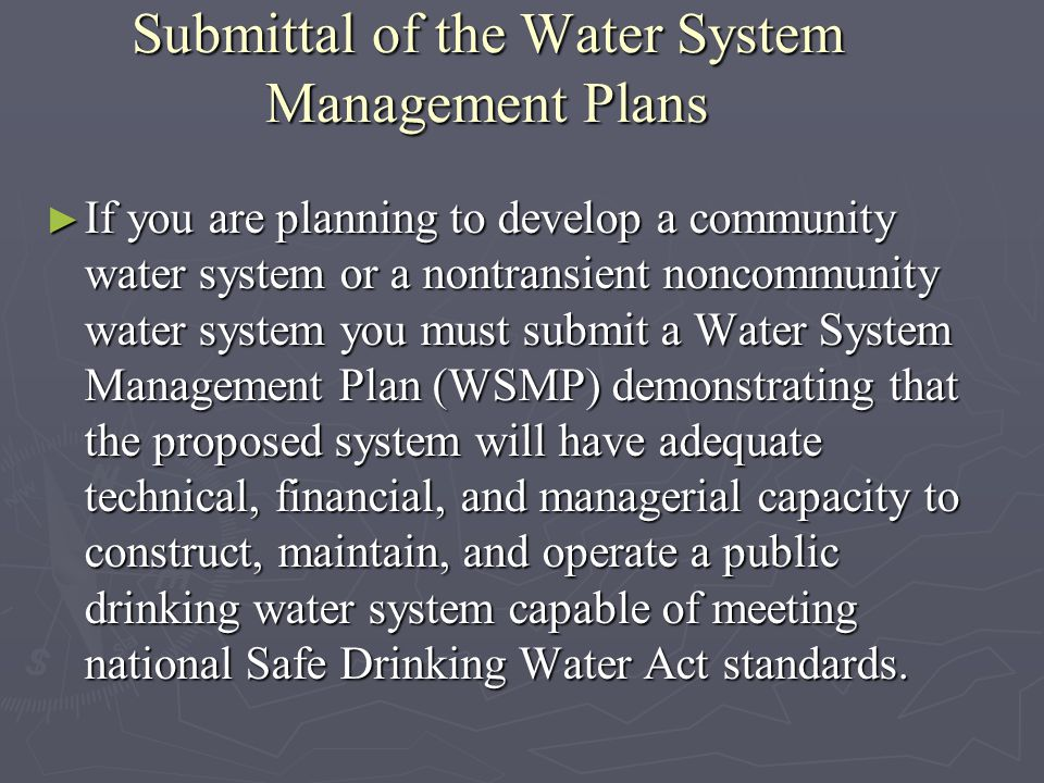 Submittal of the Water System Management Plans If you are planning to develop a community water system or a nontransient noncommunity water system you must submit a Water System Management Plan (WSMP) demonstrating that the proposed system will have adequate technical, financial, and managerial capacity to construct, maintain, and operate a public drinking water system capable of meeting national Safe Drinking Water Act standards.