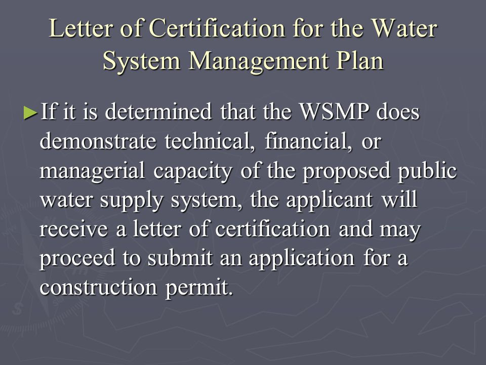 Letter of Certification for the Water System Management Plan If it is determined that the WSMP does demonstrate technical, financial, or managerial capacity of the proposed public water supply system, the applicant will receive a letter of certification and may proceed to submit an application for a construction permit.