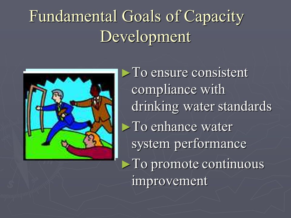 Fundamental Goals of Capacity Development Capacity development refers to the ability of a water system to produce and deliver safe drinking water that meets state and federal health standards.