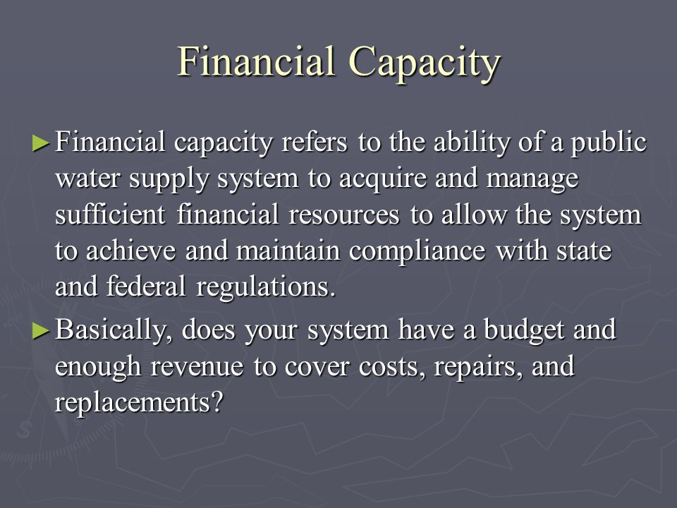 Financial Capacity Financial capacity refers to the ability of a public water supply system to acquire and manage sufficient financial resources to allow the system to achieve and maintain compliance with state and federal regulations.