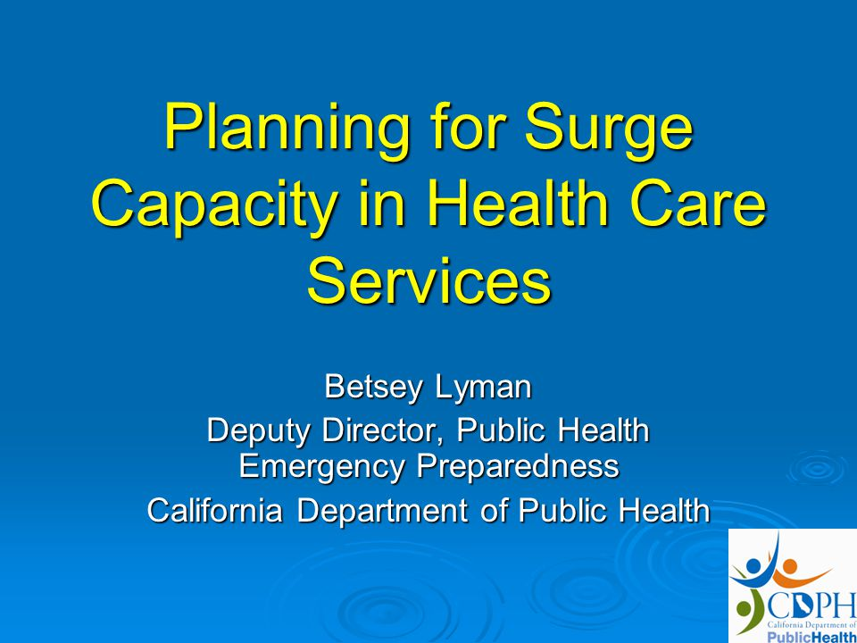 Planning for Surge Capacity in Health Care Services Betsey Lyman Deputy Director, Public Health Emergency Preparedness California Department of Public Health