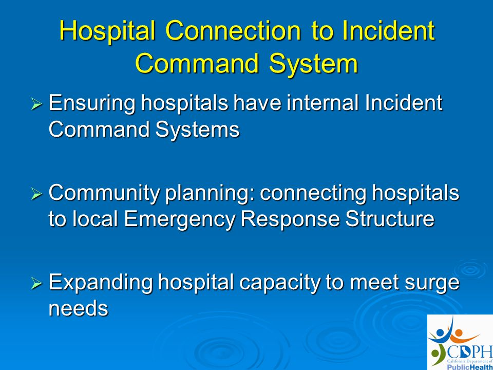 Hospital Connection to Incident Command System Ensuring hospitals have internal Incident Command Systems Ensuring hospitals have internal Incident Command Systems Community planning: connecting hospitals to local Emergency Response Structure Community planning: connecting hospitals to local Emergency Response Structure Expanding hospital capacity to meet surge needs Expanding hospital capacity to meet surge needs