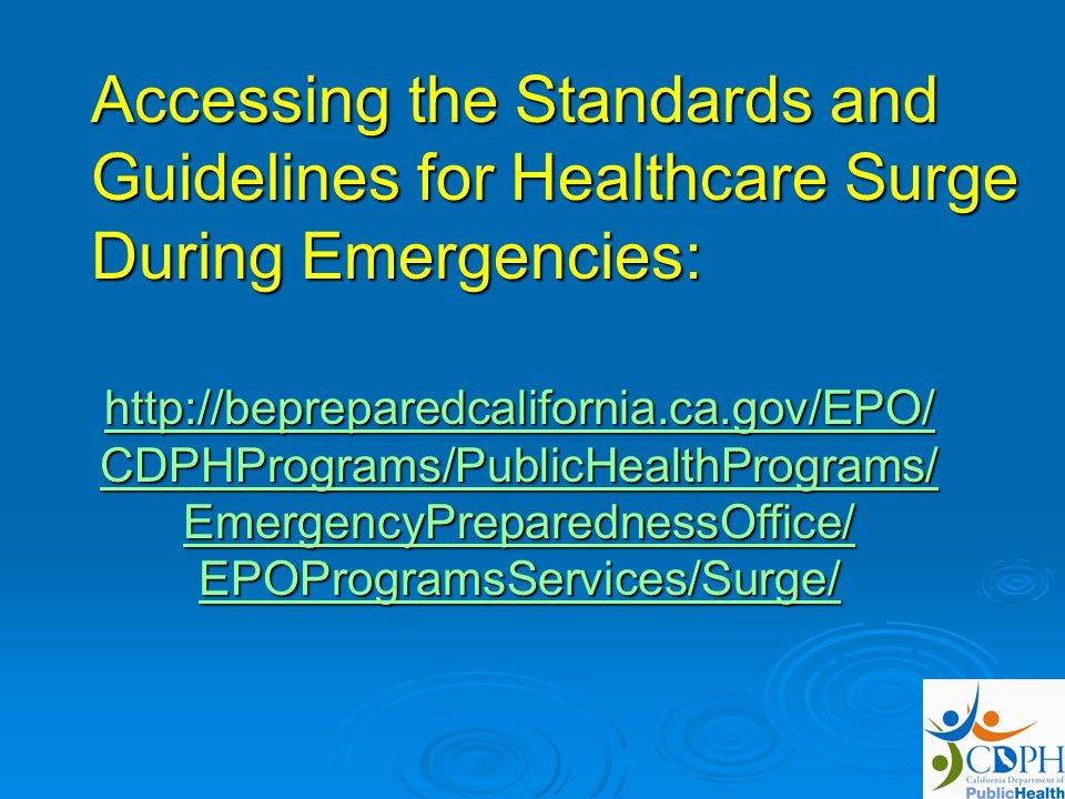 Accessing the Standards and Guidelines for Healthcare Surge During Emergencies: http://bepreparedcalifornia.ca.gov/EPO/ CDPHPrograms/PublicHealthPrograms/ http://bepreparedcalifornia.ca.gov/EPO/ CDPHPrograms/PublicHealthPrograms/ EmergencyPreparednessOffice/ EPOProgramsServices/Surge/ http://bepreparedcalifornia.ca.gov/EPO/ CDPHPrograms/PublicHealthPrograms/