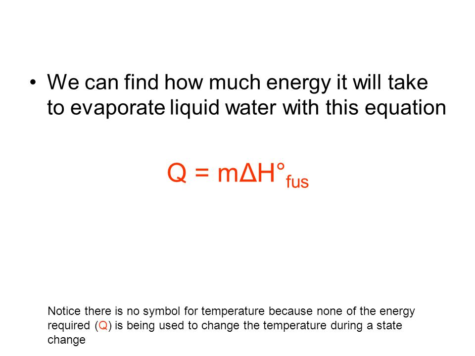 We can find how much energy it will take to evaporate liquid water with this equation Q = mΔH° fus Notice there is no symbol for temperature because n