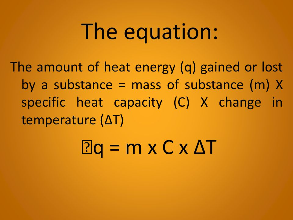 The amount of heat energy (q) gained or lost by a substance = mass of substance (m) X specific heat capacity (C) X change in temperature (ΔT) q = m x