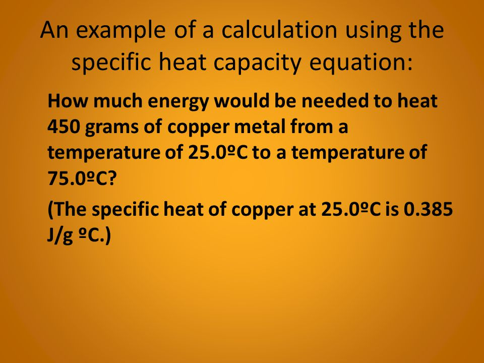 Explanation: The change in temperature (ΔT) is: 75ºC - 25ºC = 50ºC Given mass, two temperatures, and a specific heat capacity, you have enough values to plug into the specific heat equation q = m x C x ΔT.