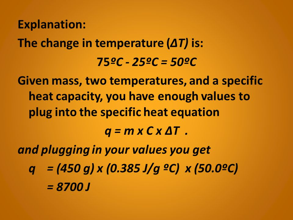 Explanation: The change in temperature (ΔT) is: 75ºC - 25ºC = 50ºC Given mass, two temperatures, and a specific heat capacity, you have enough values